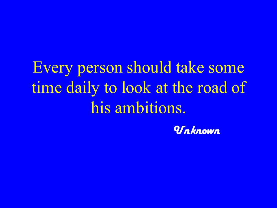 Every person should take some time daily to look at the road of his ambitions. Unknown