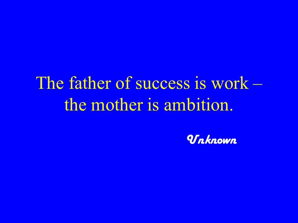 The father of success is work – the mother is ambition. Unknown