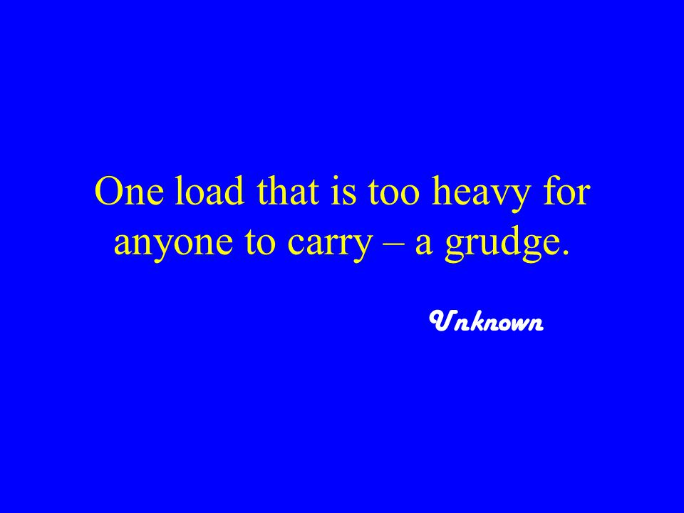 One load that is too heavy for anyone to carry – a grudge. Unknown