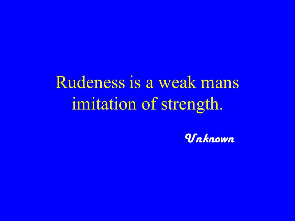 Rudeness is a weak mans imitation of strength. Unknown