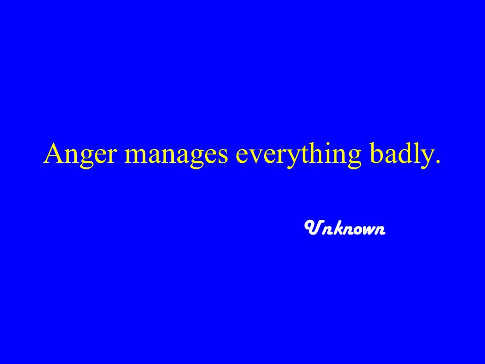 Anger manages everything badly. Unknown