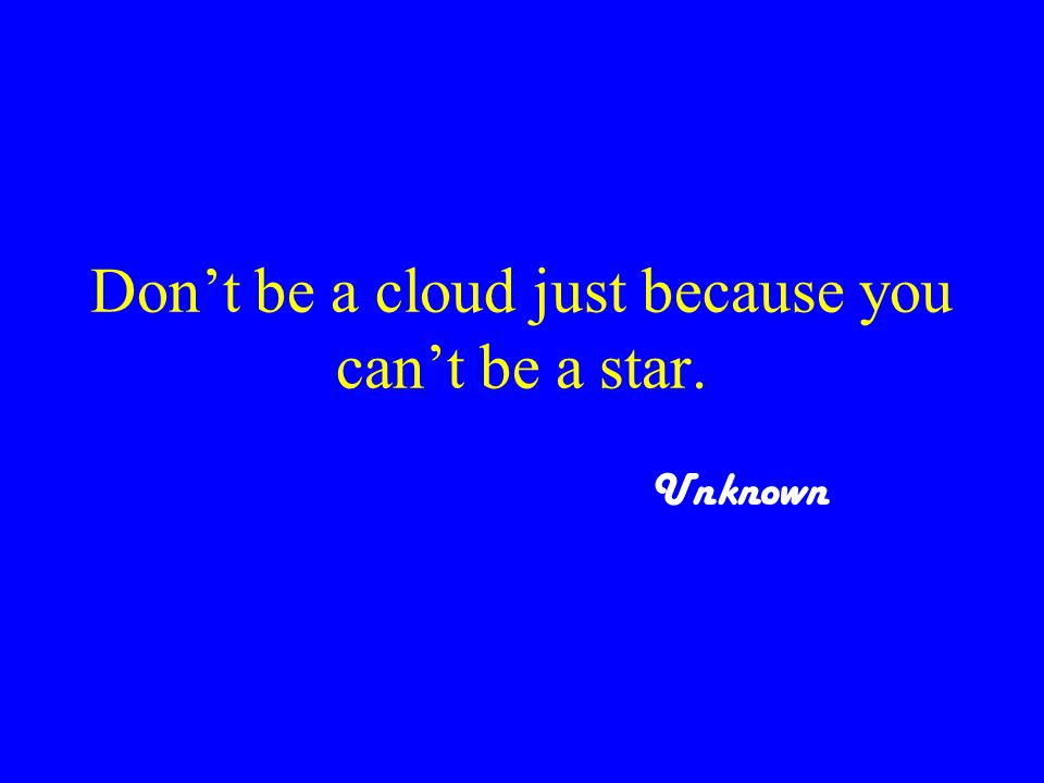 Don't be a cloud just because you can't be a star. Unknown