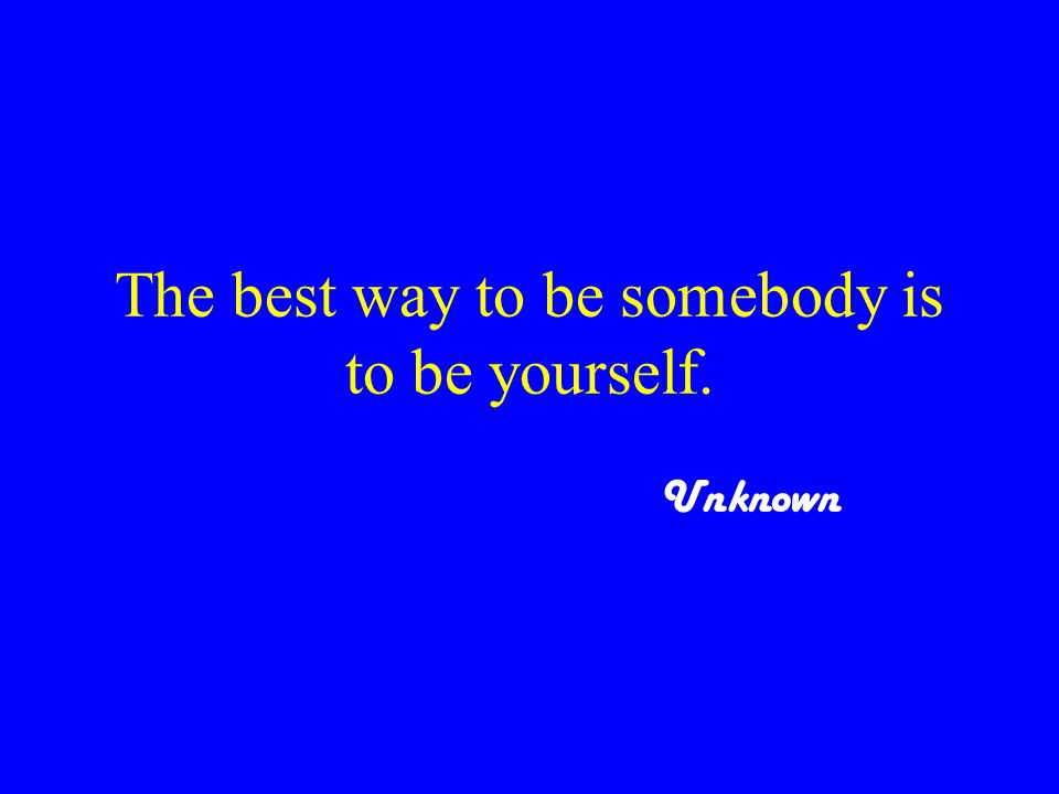 The best way to be somebody is to be yourself. Unknown