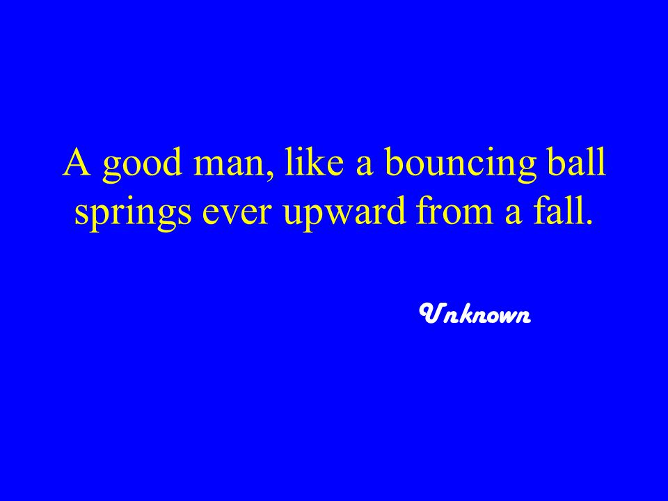 A good man, like a bouncing ball springs ever upward from a fall. Unknown