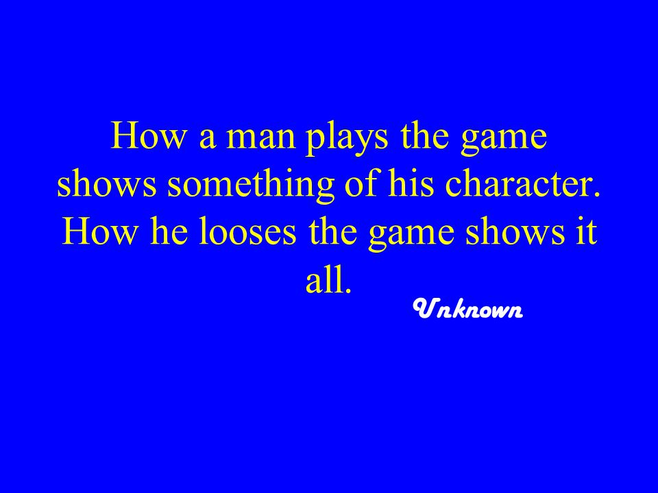 How a man plays the game shows something of his character.