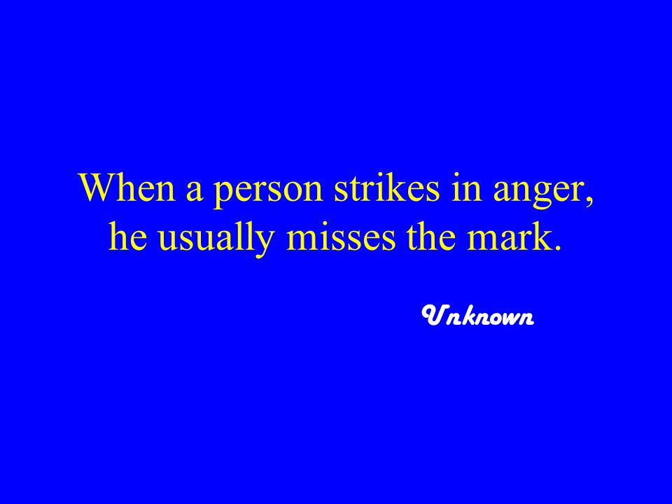 When a person strikes in anger, he usually misses the mark. Unknown