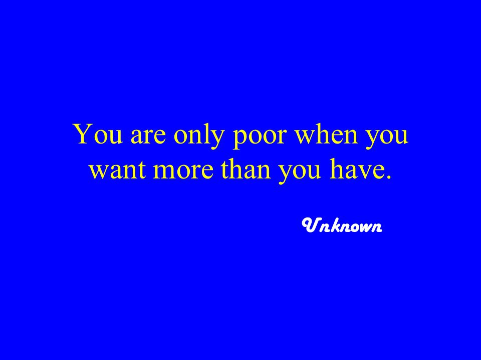 You are only poor when you want more than you have. Unknown