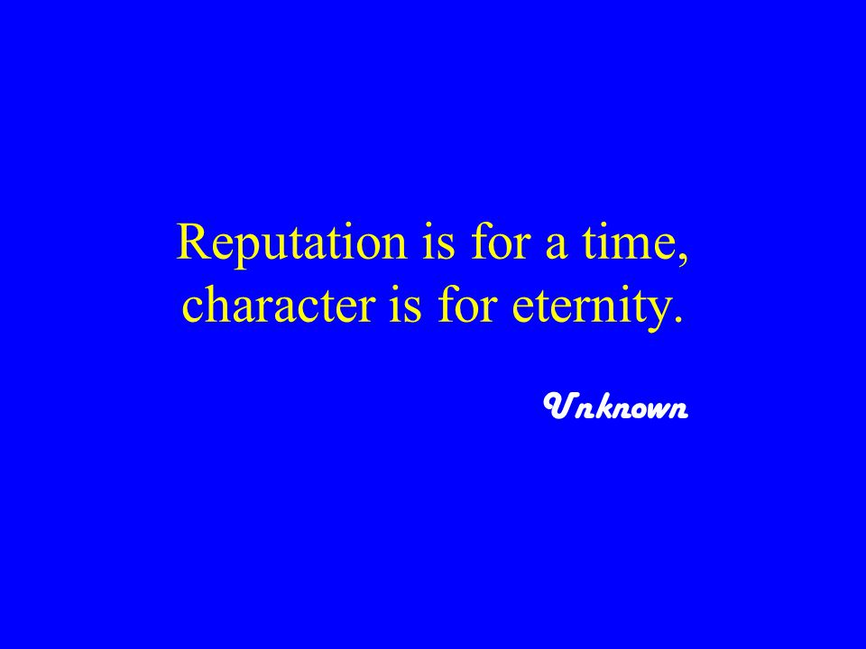 Reputation is for a time, character is for eternity. Unknown