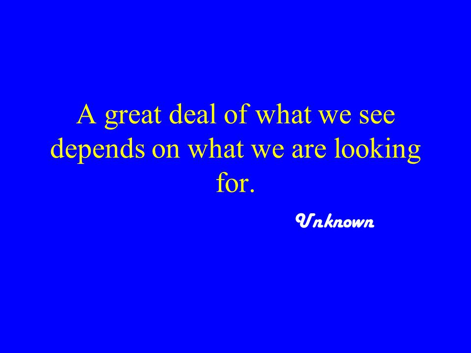 A great deal of what we see depends on what we are looking for. Unknown