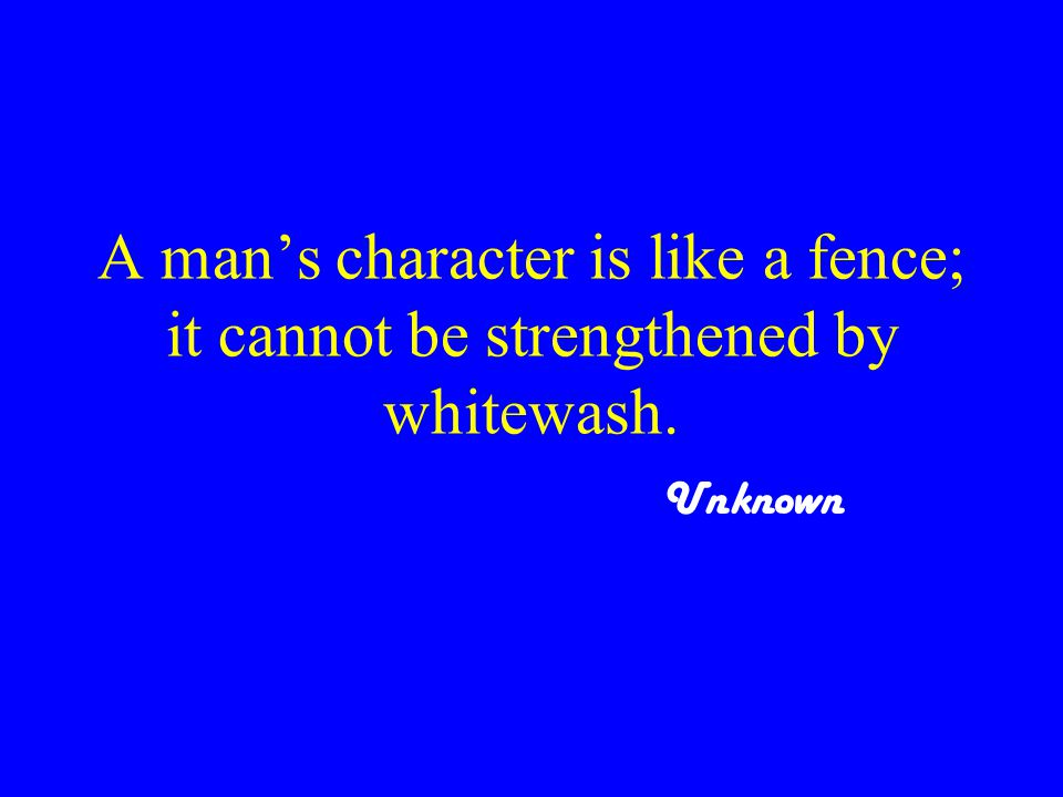 A man's character is like a fence; it cannot be strengthened by whitewash. Unknown