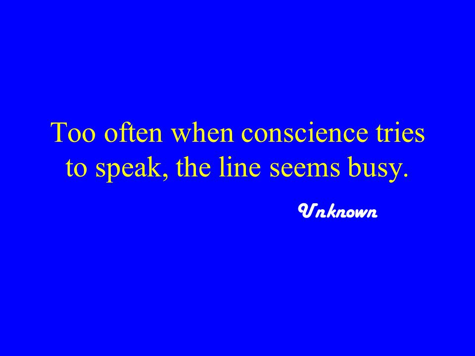 Too often when conscience tries to speak, the line seems busy. Unknown