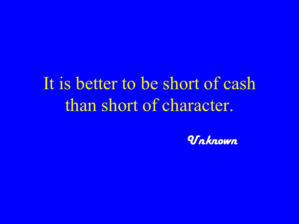 It is better to be short of cash than short of character. Unknown