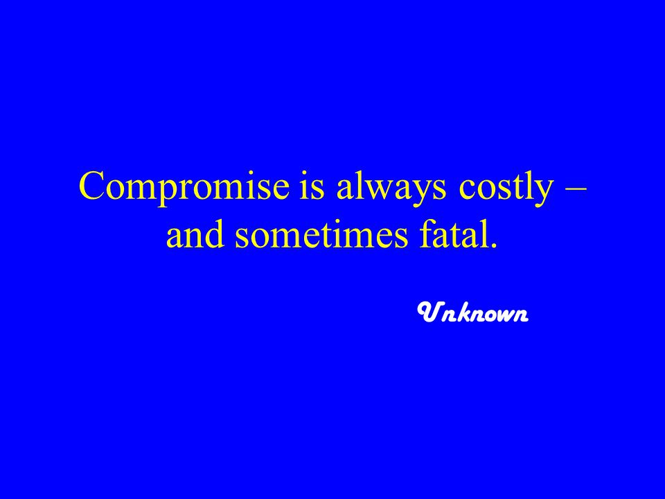 Compromise is always costly – and sometimes fatal. Unknown