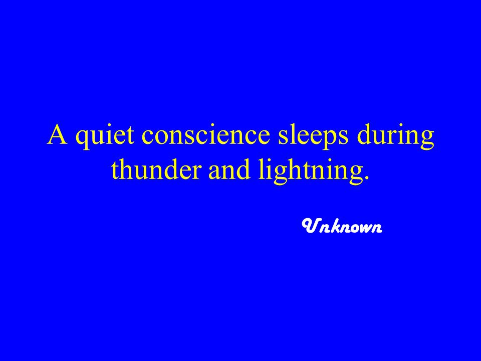 A quiet conscience sleeps during thunder and lightning. Unknown