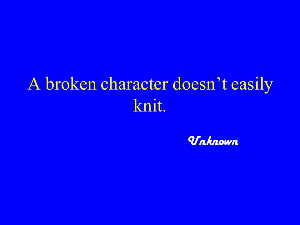 A broken character doesn't easily knit. Unknown