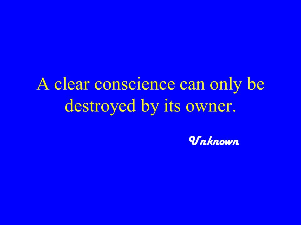 A clear conscience can only be destroyed by its owner. Unknown