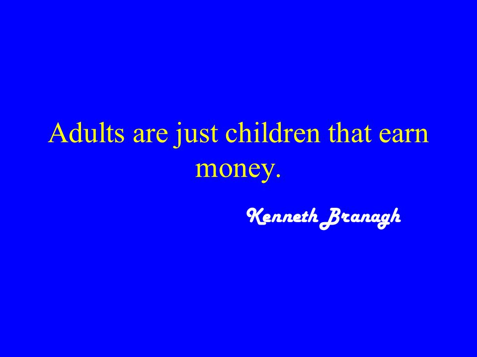 Adults are just children that earn money. Kenneth Branagh