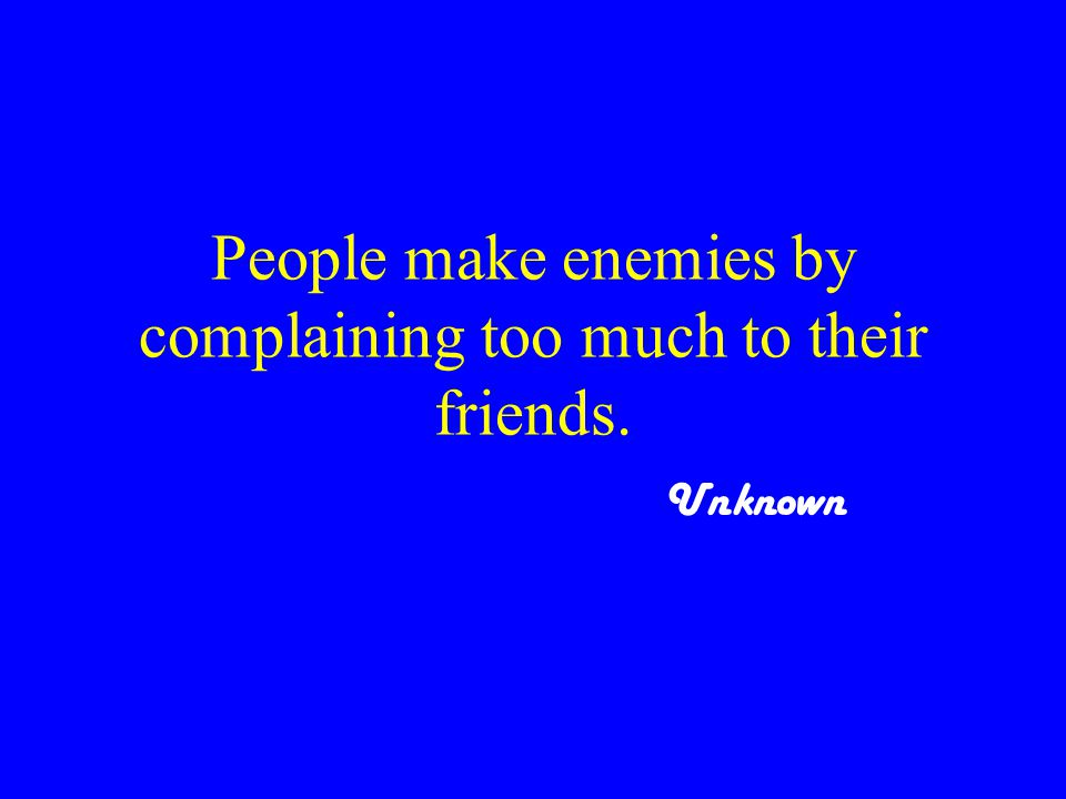 People make enemies by complaining too much to their friends. Unknown