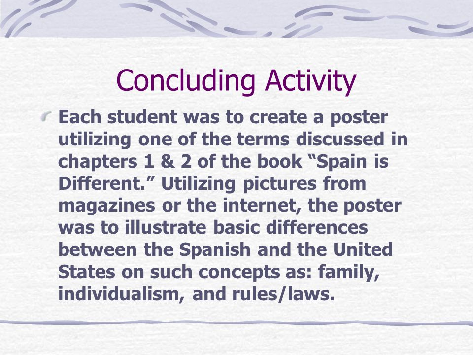 Concluding Activity Each student was to create a poster utilizing one of the terms discussed in chapters 1 & 2 of the book Spain is Different. Utilizing pictures from magazines or the internet, the poster was to illustrate basic differences between the Spanish and the United States on such concepts as: family, individualism, and rules/laws.
