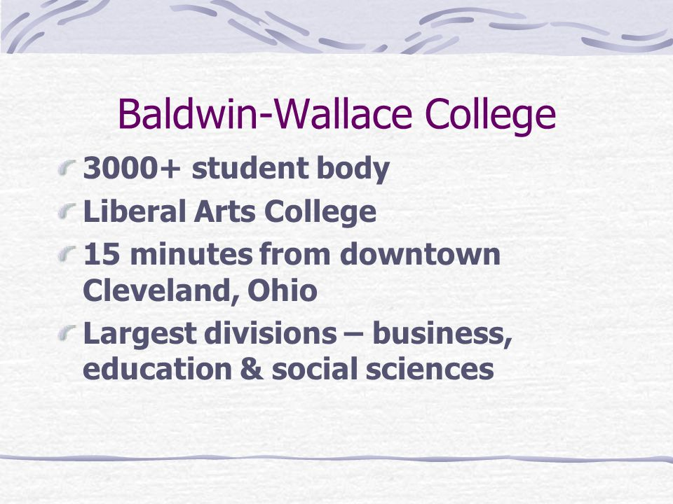 Baldwin-Wallace College 3000+ student body Liberal Arts College 15 minutes from downtown Cleveland, Ohio Largest divisions – business, education & social sciences