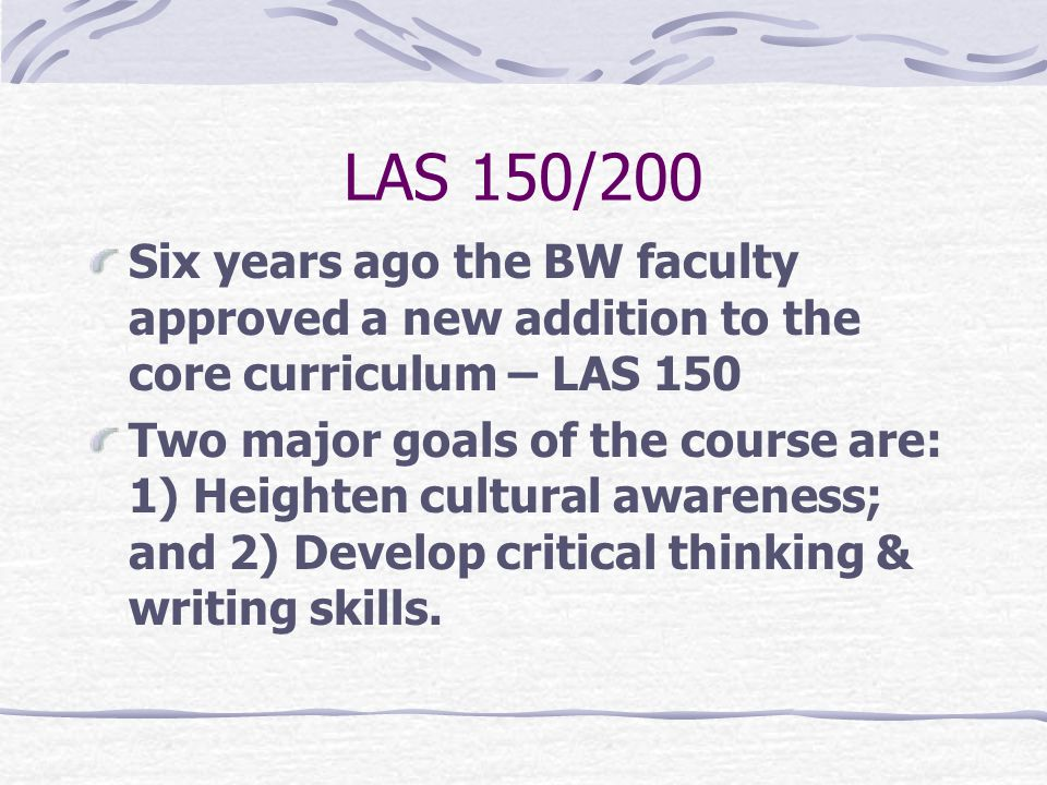 LAS 150/200 Six years ago the BW faculty approved a new addition to the core curriculum – LAS 150 Two major goals of the course are: 1) Heighten cultural awareness; and 2) Develop critical thinking & writing skills.