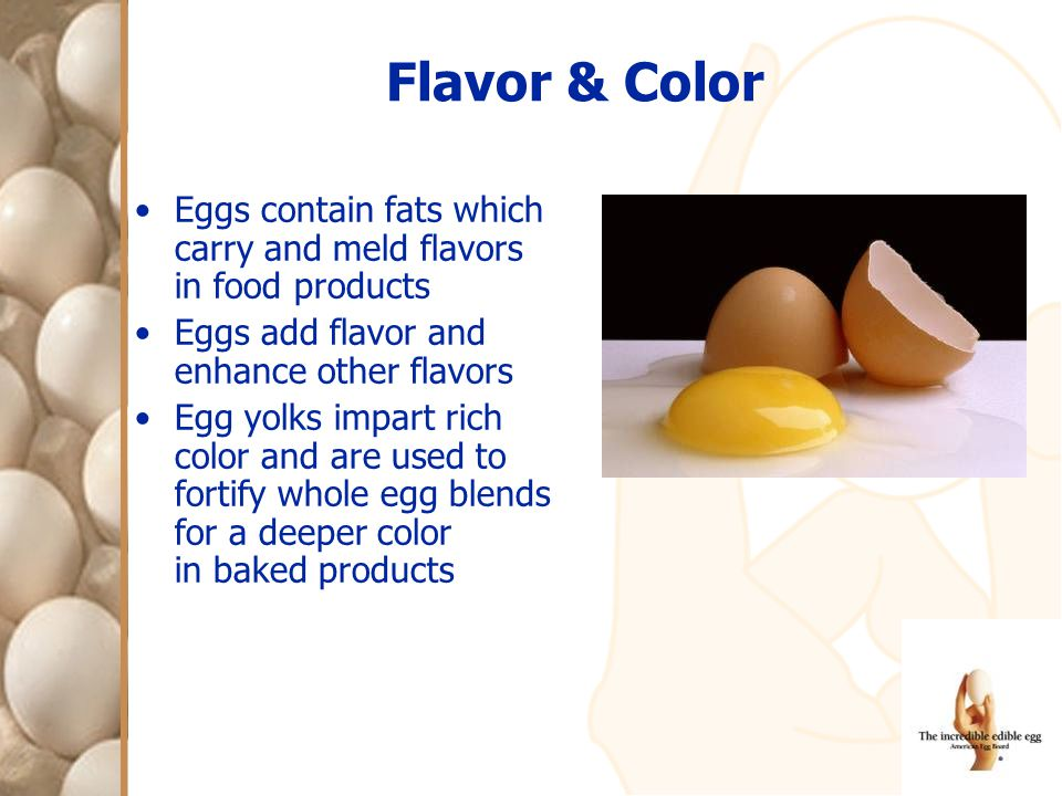 Flavor & Color Eggs contain fats which carry and meld flavors in food products Eggs add flavor and enhance other flavors Egg yolks impart rich color a