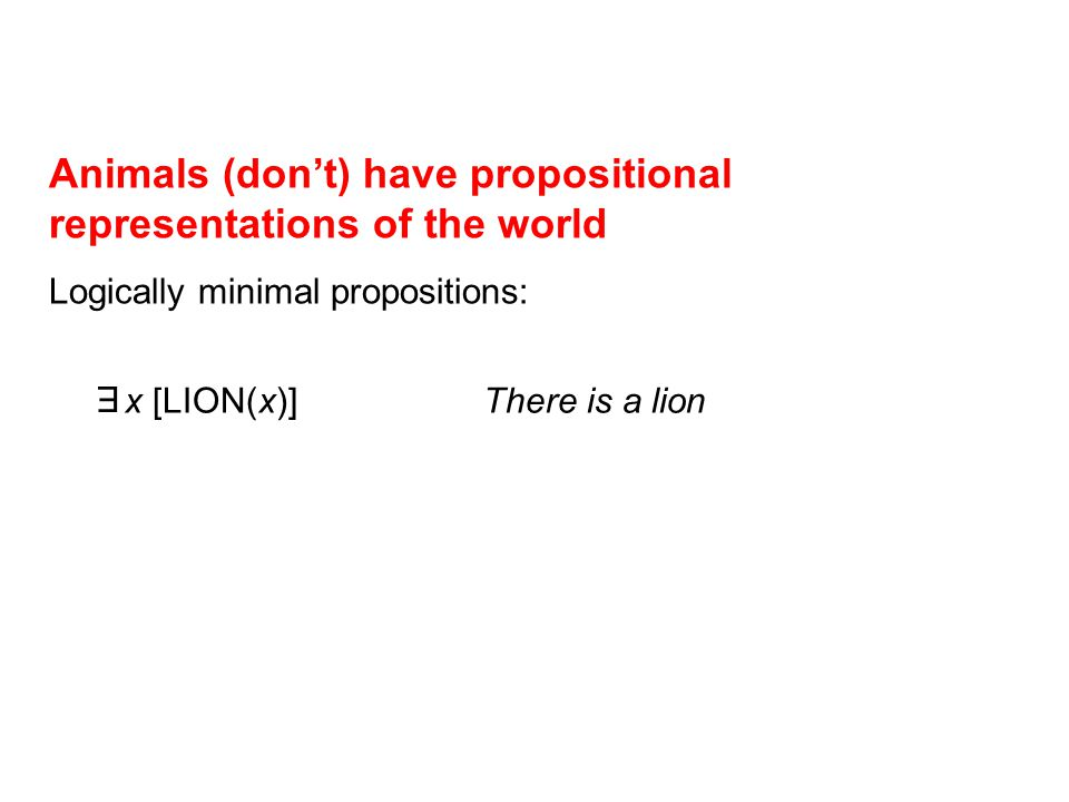Animals (don't) have propositional representations of the world Logically minimal propositions: E x [LION(x)] There is a lion