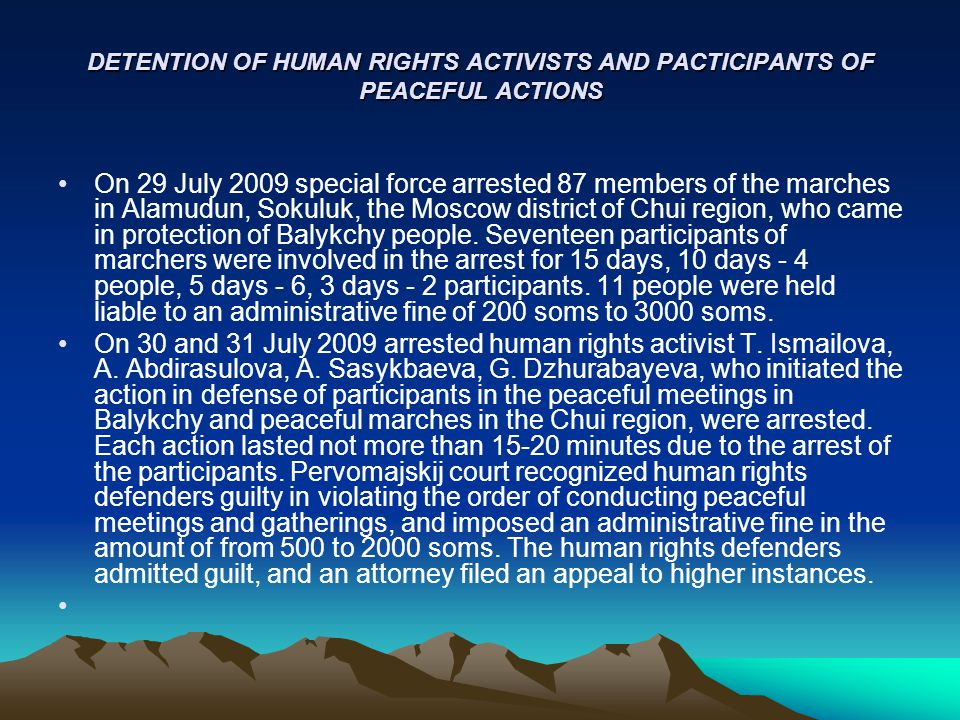 DETENTION OF HUMAN RIGHTS ACTIVISTS AND PACTICIPANTS OF PEACEFUL ACTIONS On 29 July 2009 special force arrested 87 members of the marches in Alamudun, Sokuluk, the Moscow district of Chui region, who came in protection of Balykchy people.