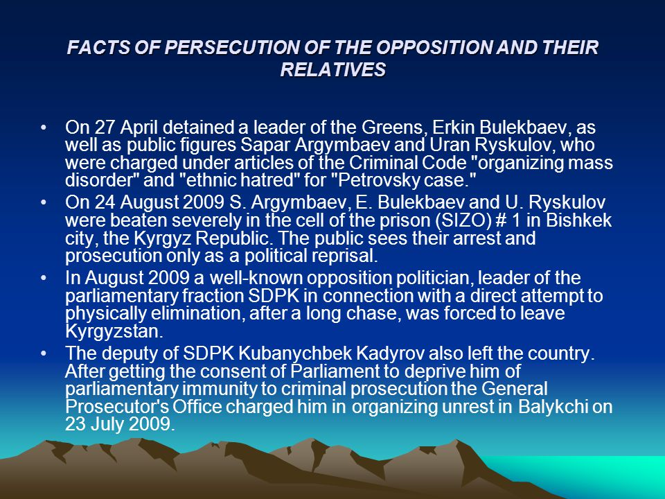 FACTS OF PERSECUTION OF THE OPPOSITION AND THEIR RELATIVES On 27 April detained a leader of the Greens, Erkin Bulekbaev, as well as public figures Sapar Argymbaev and Uran Ryskulov, who were charged under articles of the Criminal Code organizing mass disorder and ethnic hatred for Petrovsky case. On 24 August 2009 S.