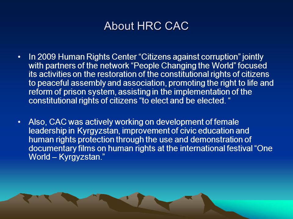 About HRC CAC In 2009 Human Rights Center Citizens against corruption jointly with partners of the network People Changing the World focused its activities on the restoration of the constitutional rights of citizens to peaceful assembly and association, promoting the right to life and reform of prison system, assisting in the implementation of the constitutional rights of citizens to elect and be elected.