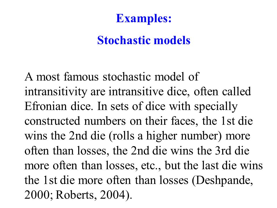 Examples: Stochastic models A most famous stochastic model of intransitivity are intransitive dice, often called Efronian dice.