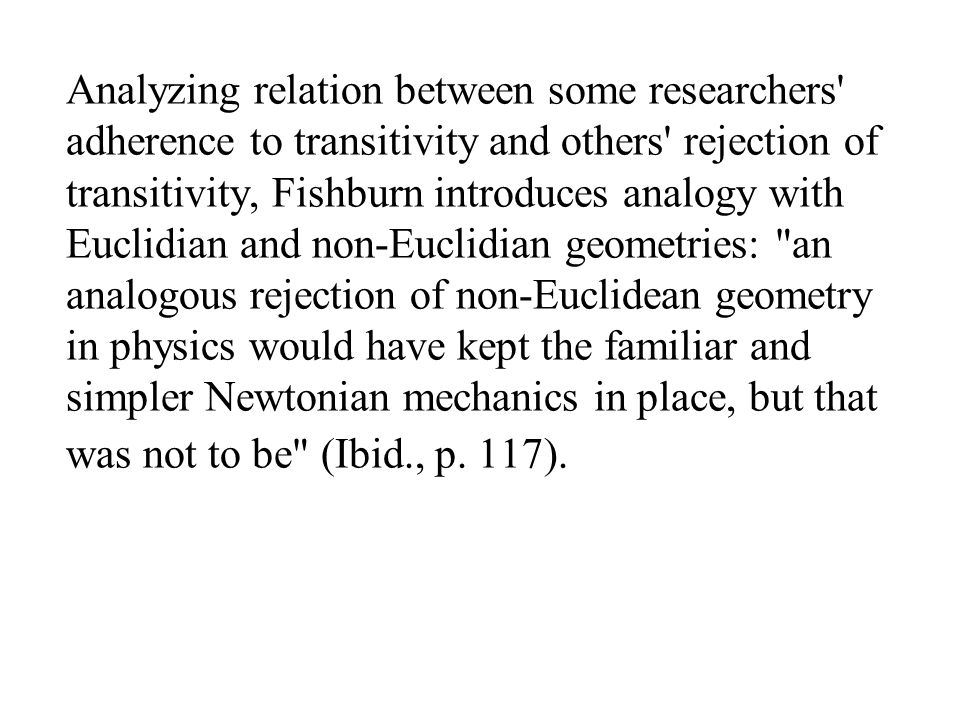 Analyzing relation between some researchers adherence to transitivity and others rejection of transitivity, Fishburn introduces analogy with Euclidian and non-Euclidian geometries: an analogous rejection of non-Euclidean geometry in physics would have kept the familiar and simpler Newtonian mechanics in place, but that was not to be (Ibid., p.