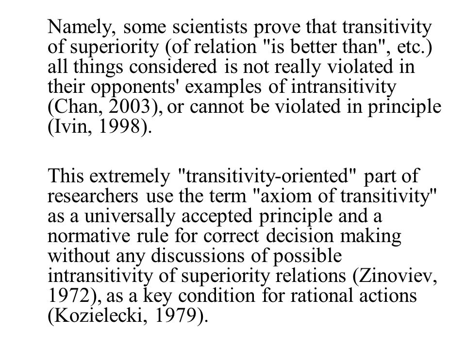 Namely, some scientists prove that transitivity of superiority (of relation is better than , etc.) all things considered is not really violated in their opponents examples of intransitivity (Chan, 2003), or cannot be violated in principle (Ivin, 1998).