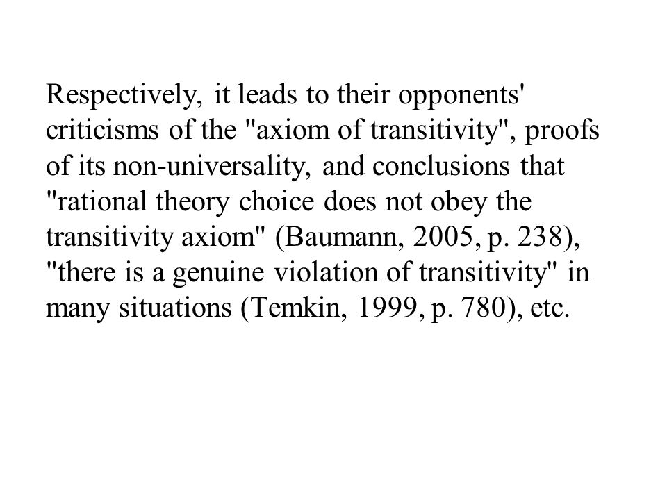 Respectively, it leads to their opponents criticisms of the axiom of transitivity , proofs of its non-universality, and conclusions that rational theory choice does not obey the transitivity axiom (Baumann, 2005, p.