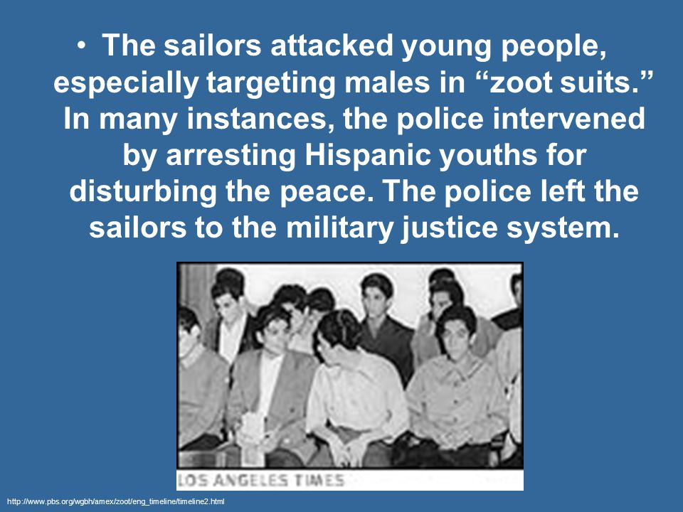 """The sailors attacked young people, especially targeting males in """"zoot suits."""" In many instances, the police intervened by arresting Hispanic youths f"""