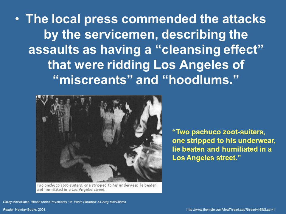The local press commended the attacks by the servicemen, describing the assaults as having a cleansing effect that were ridding Los Angeles of miscreants and hoodlums. Carey McWilliams.