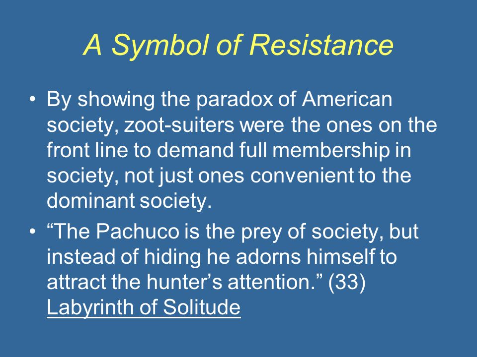 A Symbol of Resistance By showing the paradox of American society, zoot-suiters were the ones on the front line to demand full membership in society,