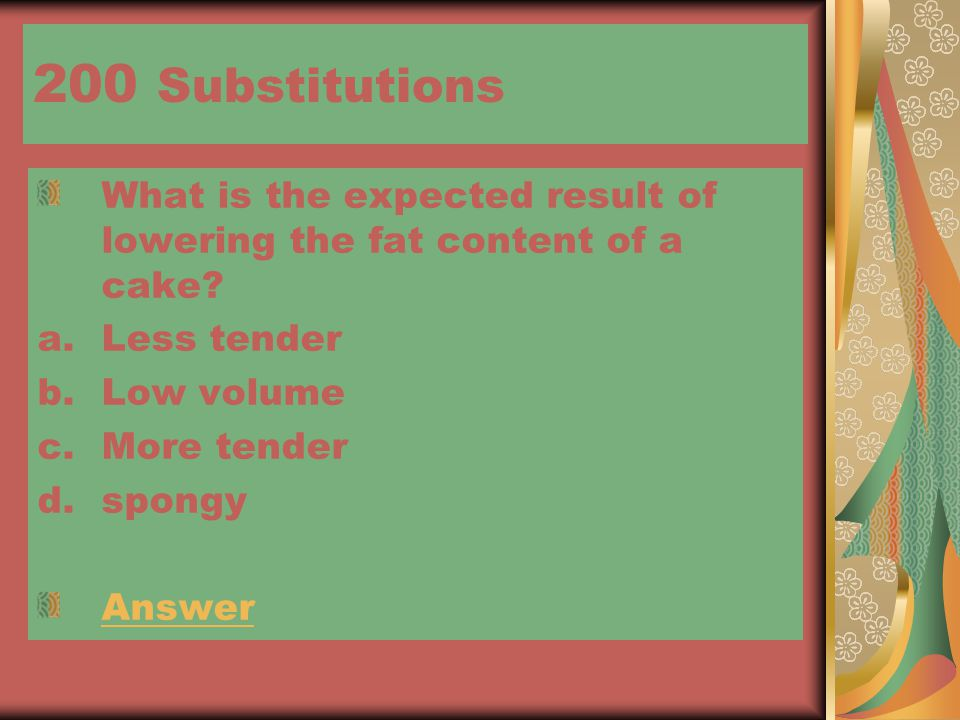 200 Substitutions What is the expected result of lowering the fat content of a cake.