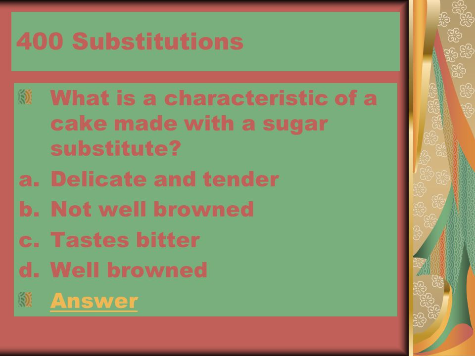 400 Substitutions What is a characteristic of a cake made with a sugar substitute.