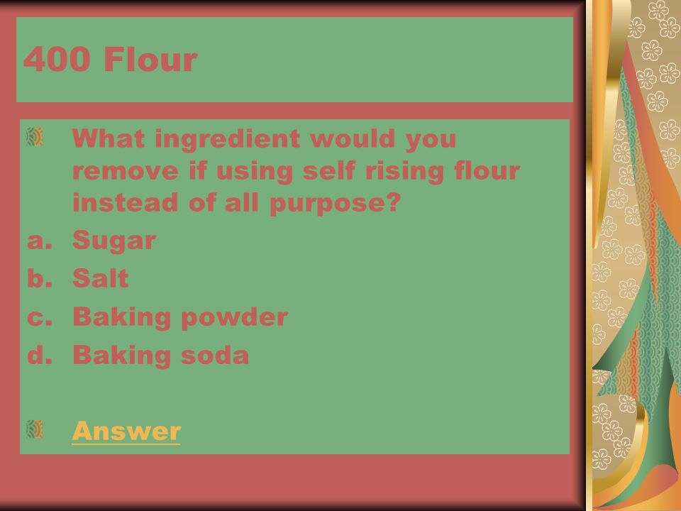 400 Flour What ingredient would you remove if using self rising flour instead of all purpose.