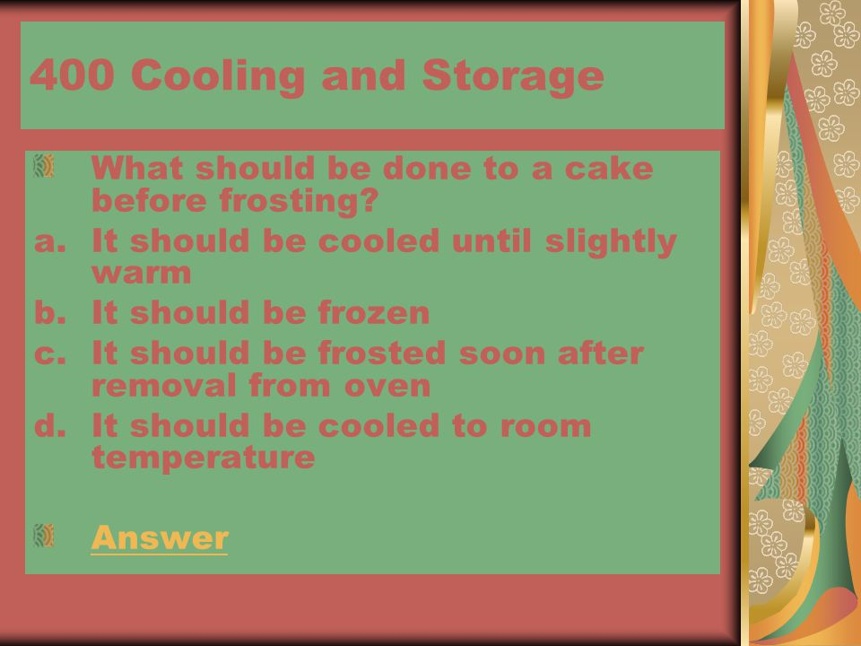 400 Cooling and Storage What should be done to a cake before frosting? a.It should be cooled until slightly warm b.It should be frozen c.It should be