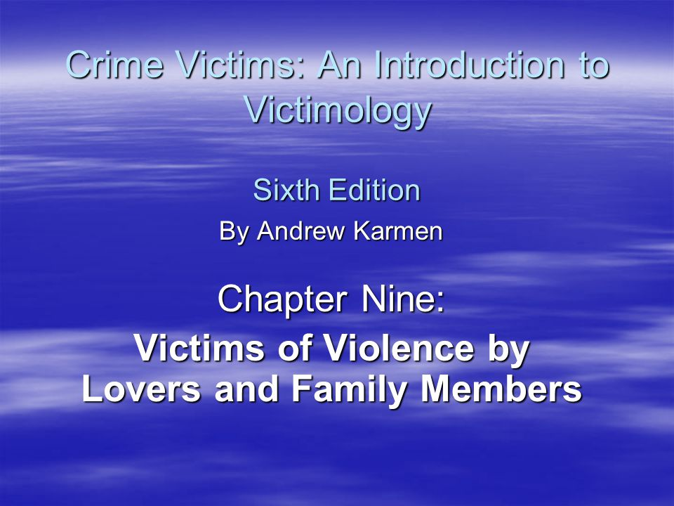Crime Victims: An Introduction to Victimology Sixth Edition By Andrew Karmen Chapter Nine: Victims of Violence by Lovers and Family Members