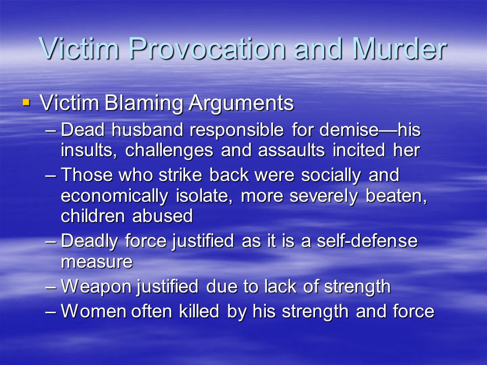 Victim Provocation and Murder  Victim Blaming Arguments –Dead husband responsible for demise—his insults, challenges and assaults incited her –Those