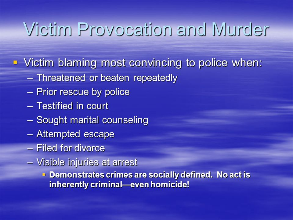 Victim Provocation and Murder  Victim blaming most convincing to police when: –Threatened or beaten repeatedly –Prior rescue by police –Testified in