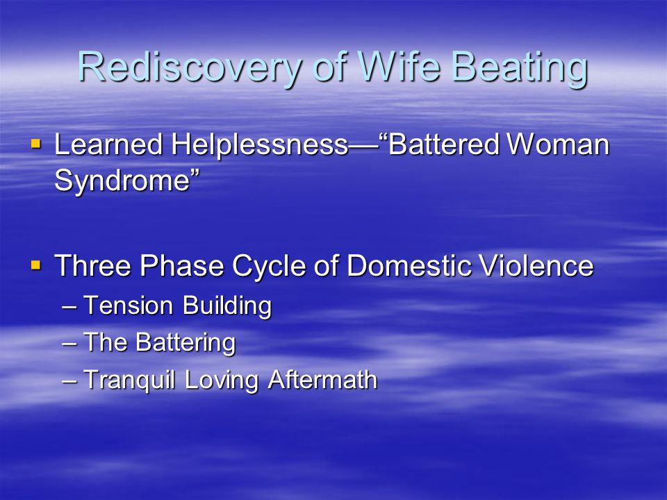 "Rediscovery of Wife Beating  Learned Helplessness—""Battered Woman Syndrome""  Three Phase Cycle of Domestic Violence –Tension Building –The Battering"