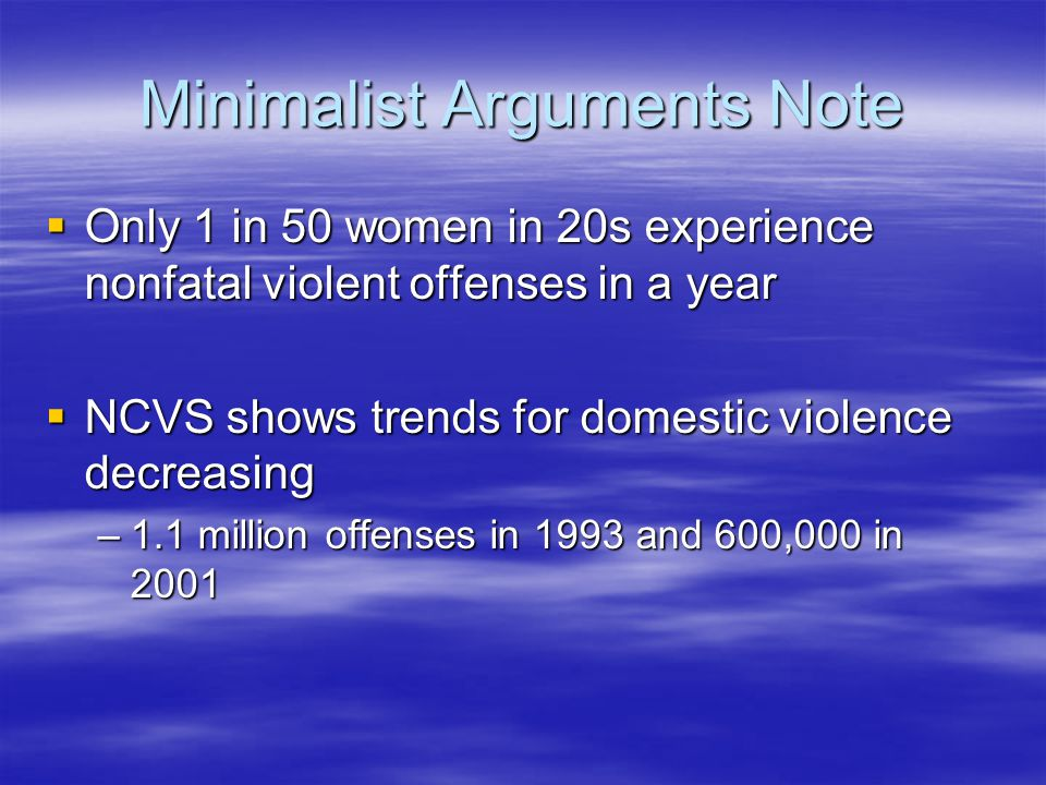 Minimalist Arguments Note  Only 1 in 50 women in 20s experience nonfatal violent offenses in a year  NCVS shows trends for domestic violence decreas