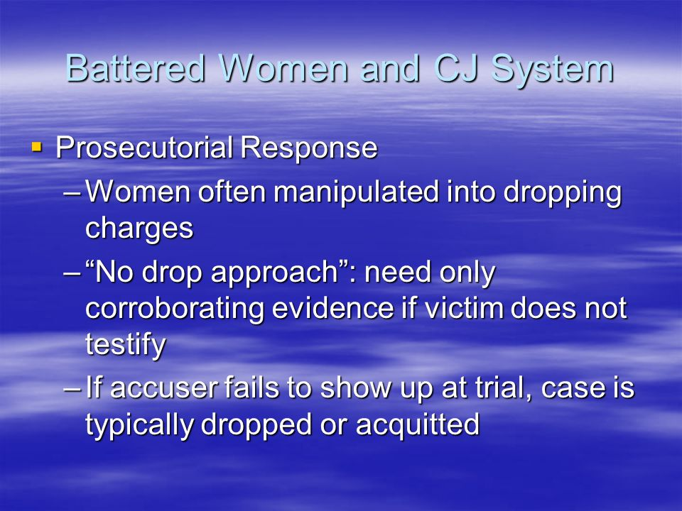 "Battered Women and CJ System  Prosecutorial Response –Women often manipulated into dropping charges –""No drop approach"": need only corroborating evid"