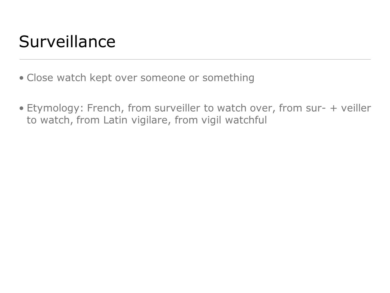 Surveillance Close watch kept over someone or something Etymology: French, from surveiller to watch over, from sur- + veiller to watch, from Latin vigilare, from vigil watchful
