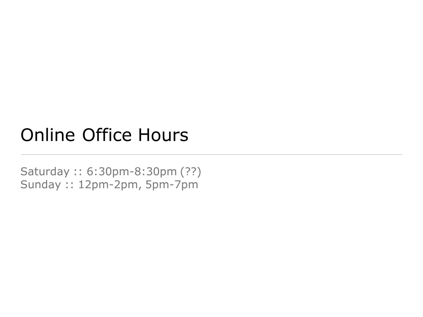 Online Office Hours Saturday :: 6:30pm-8:30pm (??) Sunday :: 12pm-2pm, 5pm-7pm
