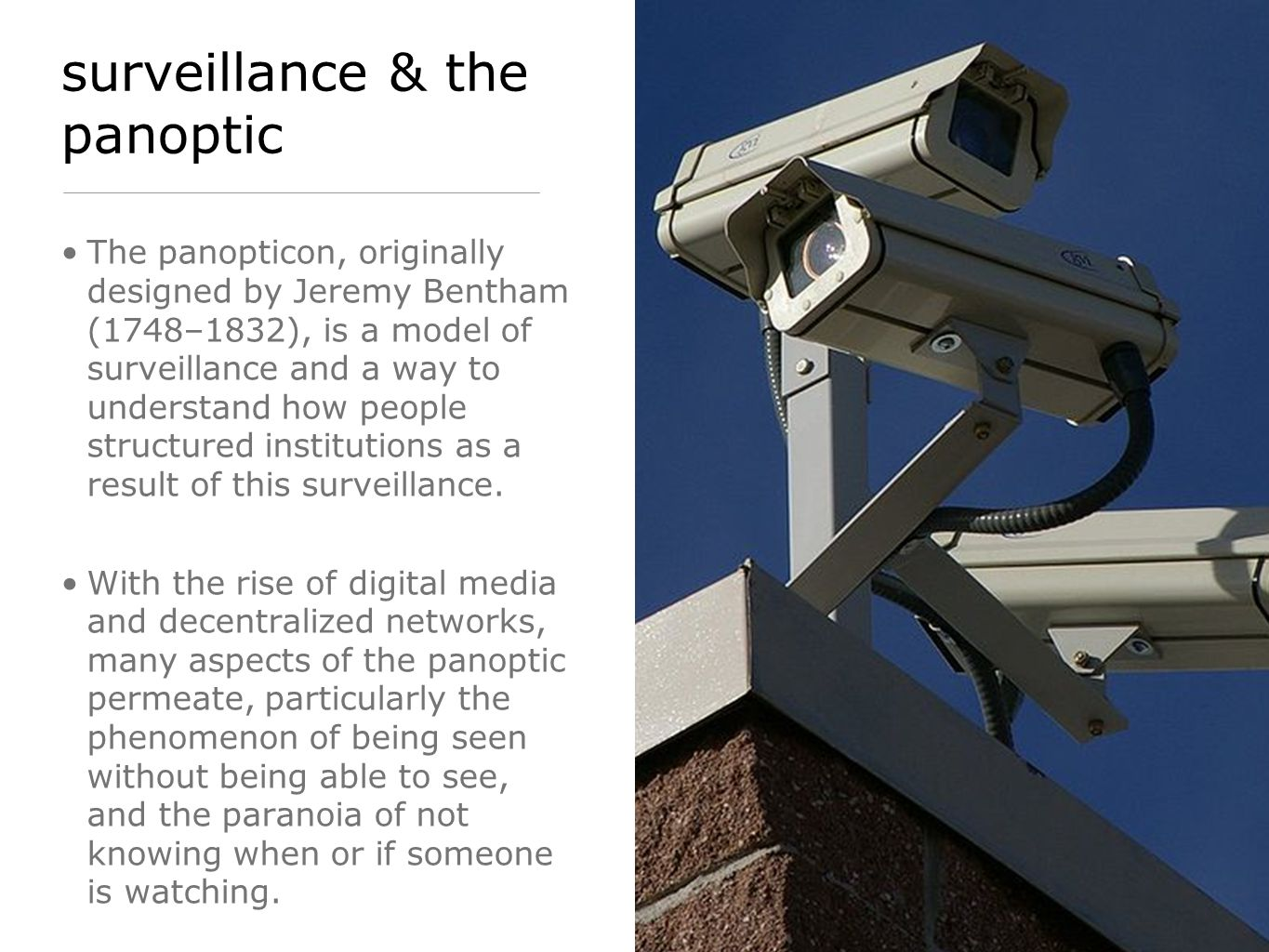 surveillance & the panoptic The panopticon, originally designed by Jeremy Bentham (1748–1832), is a model of surveillance and a way to understand how people structured institutions as a result of this surveillance.